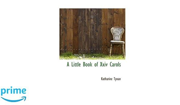 A Little Book Of Xxiv Carols: Katharine Tynan: 9781110502042: Amazon.com:  Books