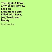 The Light: A Book of Wisdom: How to Lead an Enlightened Life Filled with Love, Joy, Truth, and Beauty Audiobook by Keidi Keating Narrated by Maryann Carlson