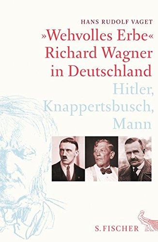 »Wehvolles Erbe«: Richard Wagner in Deutschland. Hitler, Knappertsbusch, Mann Gebundenes Buch – 22. Juni 2017 Hans Rudolf Vaget S. FISCHER 310397244X Berlin