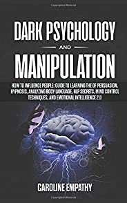 Dark Psychology and Manipulation: How to influence People: Guide to Learning the of Persuasion, Hypnosis, Analyzing Body Lan