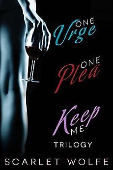 One Urge, One Plea, Keep Me Trilogy: One Urge, One Plea, Keep Me by [Wolfe, Scarlet]