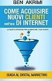 Come Acquisire Nuovi Clienti Nell'era Di Internet: Le Giuste Strategie Per Aumentare I Tuoi Clienti