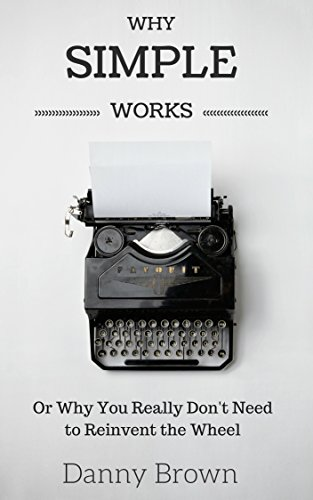 Why Simple Works: Or Why You Really Don't Need to Reinvent the Wheel Book Cover