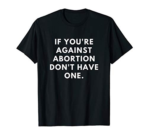 - If You're against abortion don't have one T-shirt Roe V Wade