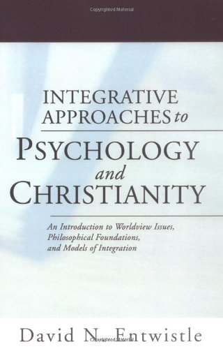 Integrative Approaches to Psychology and Christianity: An Introduction to Worldview Issues, Philosophical Foundations, a