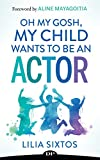Oh My Gosh, My Child Wants to Be an Actor: The Art of Raising an Artist