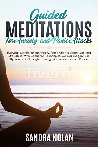 Guided Meditations for Anxiety and Panic Attacks: Guided Meditations for Stress Relief With Relaxation Techniques, Guided Imagery, Self Hypnosis and Through Learning Mindfulness for Inner Peace