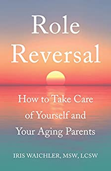 Role Reversal: How to Take Care of Yourself and Your Aging Parents by [Waichler, MSW, LCSW, Iris]