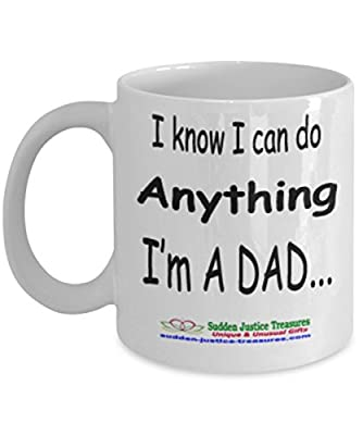 I Know I Can Do Anything I'm A Dad White Mug Unique Birthday, Special Or Funny Occasion Gift. Best 11 Oz Ceramic Novelty Cup for Coffee, Tea, Hot Chocolate Or Toddy