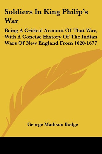Soldiers In King Philip's War: Being A Critical Account Of That War, With A Concise History Of The Indian Wars Of New England From 1620-1677