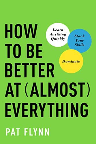 How to Be Better at Almost Everything: Learn Anything Quickly, Stack Your Skills, Dominate