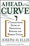 Ahead of the Curve: A Commonsense Guide to Forecasting Business And Market Cycle