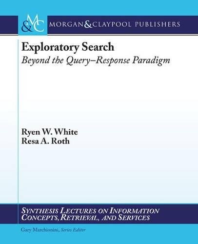 Exploratory Search: Beyond the Query-Response Paradigm (Synthesis Lectures on Information Concepts, Retrieval, and S) by Brand: Morgan and Claypool Publishers