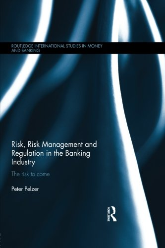 Risk, Risk Management and Regulation in the Banking Industry: The Risk to Come (Routledge International Studies in Money