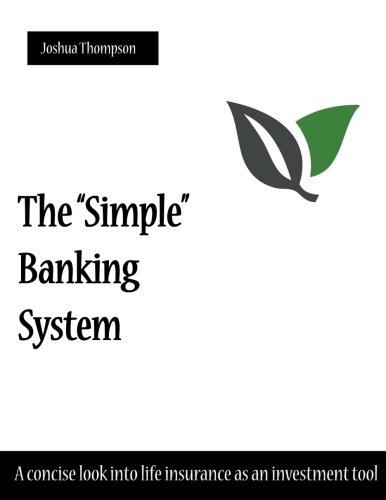 "The ""Simple"" Banking System: A concise look into life insurance as an investment tool"