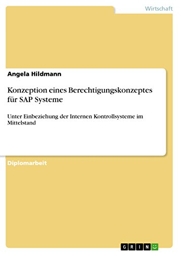 Konzeption eines Berechtigungskonzeptes für SAP Systeme: Unter Einbeziehung der Internen Kontrollsysteme im Mittelstand (German Edition) Pdf