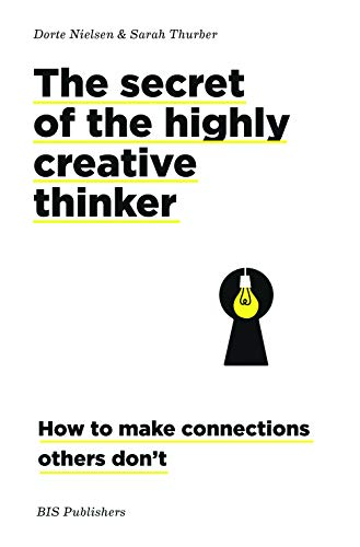 The Secret of the Highly Creative Thinker: How To Make Connections Others Don't