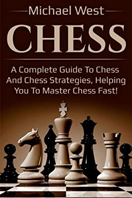 Chess: A complete guide to Chess and Chess strategies, helping you to master Chess fast!