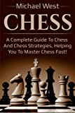 Chess: A Complete Guide To Chess And Chess Strategies, Helping You To Master Chess Fast!-Michael West