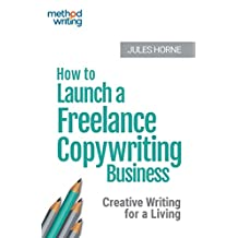 How to Launch a Freelance Copywriting Business: Creative Writing for a Living (Method Writing Book 1)
