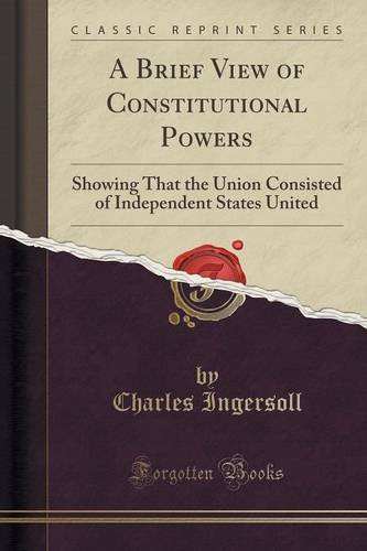 A Brief View of Constitutional Powers: Showing That the Union Consisted of Independent States United (Classic Reprint)
