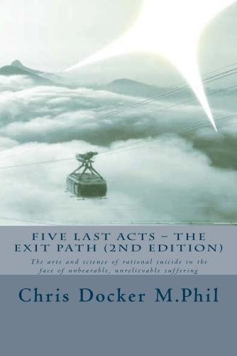 Five Last Acts – The Exit Path (2015 edition): The arts and science of rational suicide in the face of unbearable, unrelievable suffering by CreateSpace Independent Publishing Platform