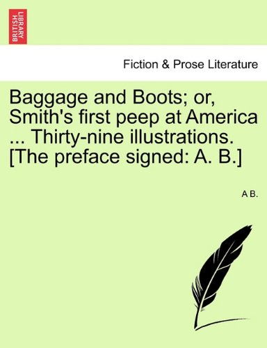 Baggage and Boots; or, Smith's first peep at America ... Thirty-nine illustrations. [The preface signed: A. B.] pdf