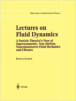 Lectures on Fluid Dynamics: A Particle Theorist's View of Supersymmetric, Non-Abelian, Noncommutative Fluid Mechanics and d-Branes (CRM Series in Mathematical Physics)