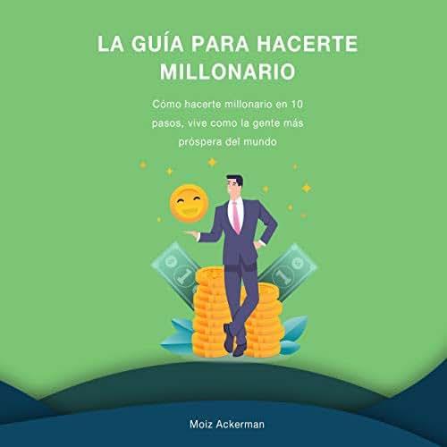 La Guía para hacerte millonario [The Guide to Become a Millionaire]: Cómo hacerte millonario en 10 pasos, vive como la gente más próspera del mundo [How to Become a Millionaire in 10 Steps, Live Like the Most Prosperous People in the World]