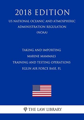 Taking and Importing Marine Mammals - Training and Testing Operations - Eglin Air Force Base, FL (US National Oceanic and Atmospheric Administration Regulation) (NOAA) (2018 Edition) (Marine Mammal Training)