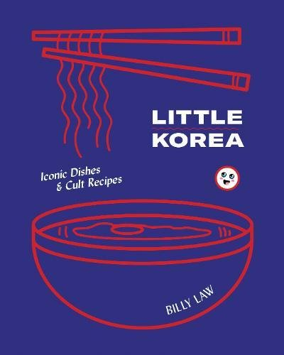 Little Korea: Street Food * Iconic Dishes * Cult Recipes by Billy Law