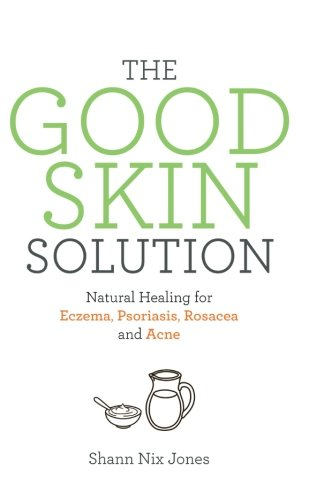 The Good Skin Solution: Natural Healing for Eczema, Psoriasis, Rosacea and Acne (The Best Natural Acne Treatment)