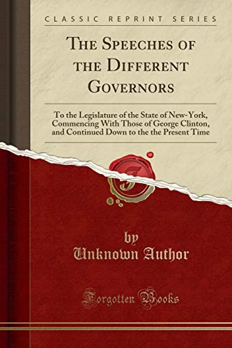 The Speeches of the Different Governors: To the Legislature of the State of New-York, Commencing With Those of George Clinton, and Continued Down to the the Present Time (Classic Reprint)