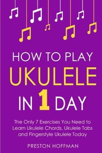 How to Play Ukulele: In 1 Day - The Only 7 Exercises You Need to Learn Ukulele Chords, Ukulele Tabs and Fingerstyle Ukulele Today (Music Best Seller) (Volume 4)