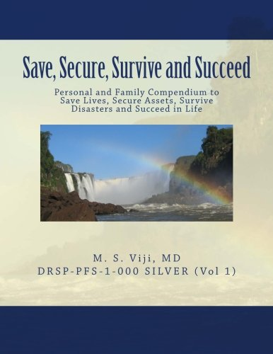 Read Online Save, Secure, Survive and Succeed: Personal and Family Protection - Compendium to Save Lives, Secure Assets, Survive Disasters and Succeed in Life (DRSP-PFS-SILVER) (Volume 1) pdf