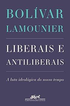 Liberais e antiliberais: A luta ideológica do nosso tempo por [Lamounier, Bolívar]