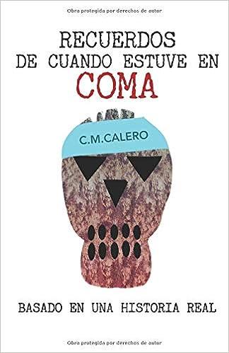 Recuerdos de cuando estuve en coma: Basado en una historia real 2018: Amazon.es: Sr C. M. Calero: Libros