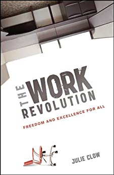 The Work Revolution: Freedom and Excellence for All by [Clow, Julie]