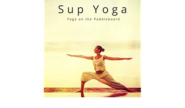 Sup Yoga - Yoga on the Paddleboard Motivational Ambient ...