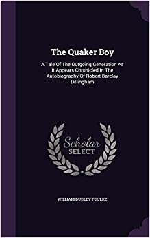 The Quaker Boy: A Tale Of The Outgoing Generation As It Appears Chronicled In The Autobiography Of Robert Barclay Dillingham
