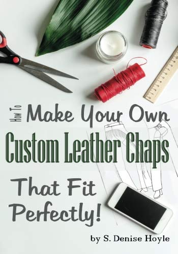 Custom Chaps (How to Make Your Own Custom Leather Chaps that Fit Perfectly: Illustrated Step-By-Step Guide (Pattern Making Made Easy) (Volume 3))