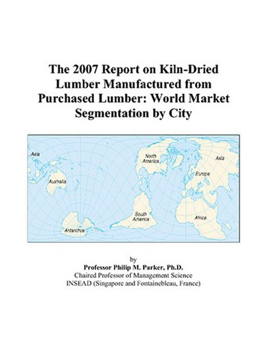 The 2007 Report on Kiln-Dried Lumber Manufactured from Purchased Lumber: World Market Segmentation by City
