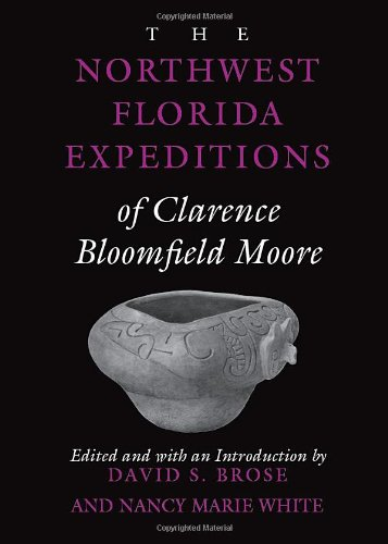 The Northwest Florida Expeditions of Clarence Bloomfield Moore (Classics Southeast Archaeology)