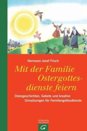 Mit der Familie Ostergottesdienste feiern: Ostergeschichten, Gebete und kreative Umsetzungen für Familiengottesdienste