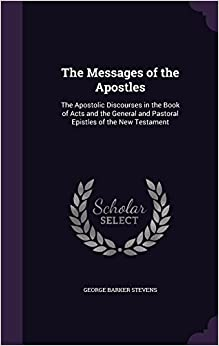 The Messages of the Apostles: The Apostolic Discourses in the Book of Acts and the General and Pastoral Epistles of the New Testament