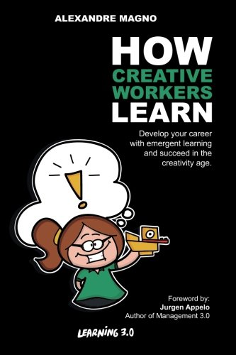 How Creative Workers Learn: Develop your career with emergent learning and succeed in the creativity age (Learning 3.0) (Volume 1)