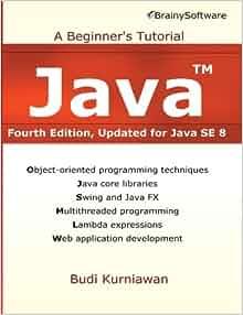 Java: A Beginner's Tutorial, Updated for Java SE 8: Budi