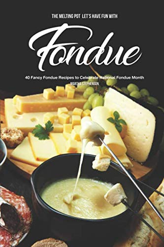 The Melting Pot - Let's Have Fun with Fondue: 40 Fancy Fondue Recipes to Celebrate National Fondue Month by Martha Stephenson
