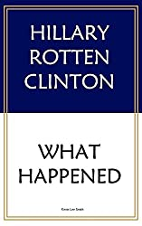 Hillary Rotten Clinton: What Happened