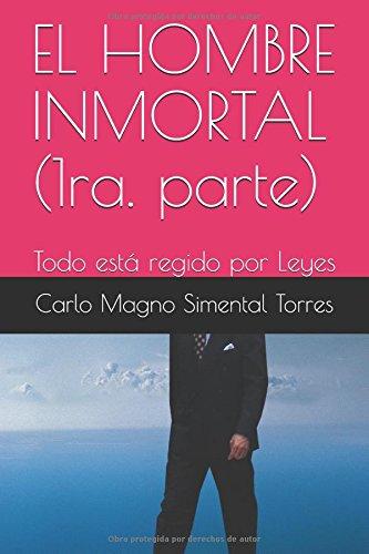 EL HOMBRE INMORTAL (1ra. parte): Todo esta regido por Leyes (Spanish Edition) [Carlo Magno Simental Torres] (Tapa Blanda)